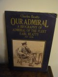 Our Admiral - a biography of the Admiral of the Fleet Earl Beatty